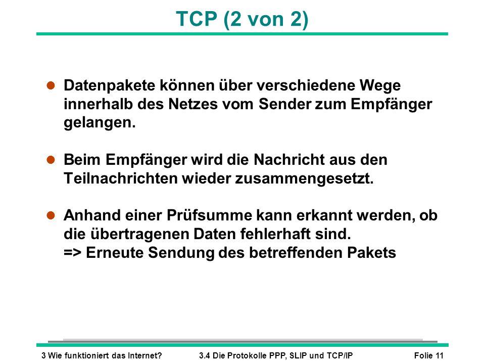 Folie 113 Wie funktioniert das Internet?3.4 Die Protokolle PPP, SLIP und TCP/IP TCP (2 von 2) l Datenpakete können über verschiedene Wege innerhalb de