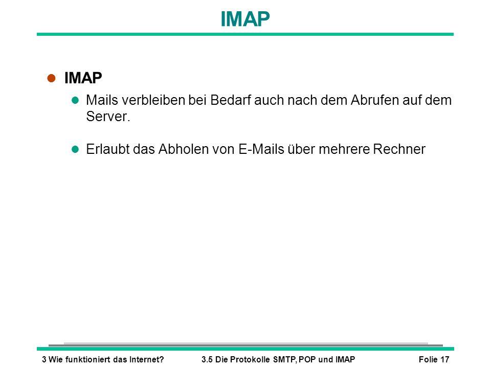 Folie 173 Wie funktioniert das Internet?3.5 Die Protokolle SMTP, POP und IMAP IMAP l IMAP l Mails verbleiben bei Bedarf auch nach dem Abrufen auf dem