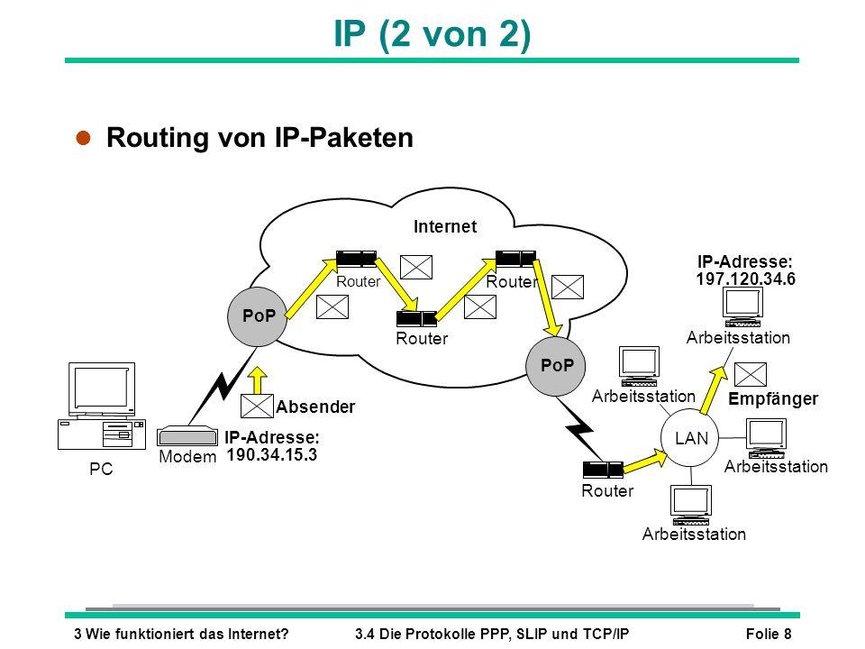 Folie 83 Wie funktioniert das Internet?3.4 Die Protokolle PPP, SLIP und TCP/IP IP (2 von 2) l Routing von IP-Paketen Router PC Router Modem Router Arb