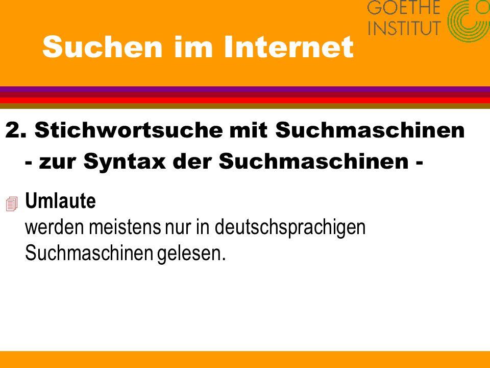 Suchen im Internet 2. Stichwortsuche mit Suchmaschinen - zur Syntax der Suchmaschinen - 4 Umlaute werden meistens nur in deutschsprachigen Suchmaschin