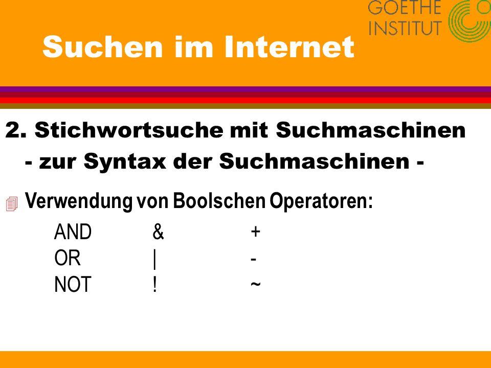 Suchen im Internet 2. Stichwortsuche mit Suchmaschinen - zur Syntax der Suchmaschinen - 4 Verwendung von Boolschen Operatoren: AND& + OR|- NOT!~
