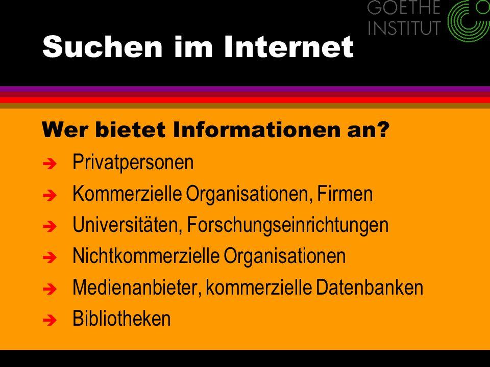 Suchen im Internet Wer bietet Informationen an? è Privatpersonen è Kommerzielle Organisationen, Firmen è Universitäten, Forschungseinrichtungen è Nich