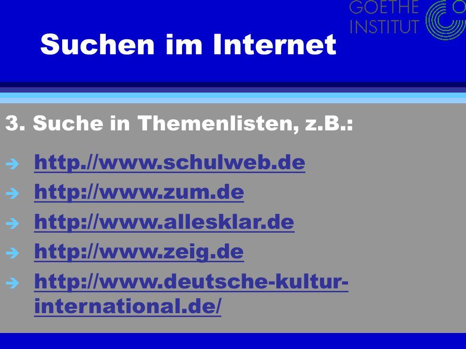 Suchen im Internet 3. Suche in Themenlisten, z.B.: è http.//www.schulweb.de http.//www.schulweb.de è http://www.zum.de http://www.zum.de è http://www.