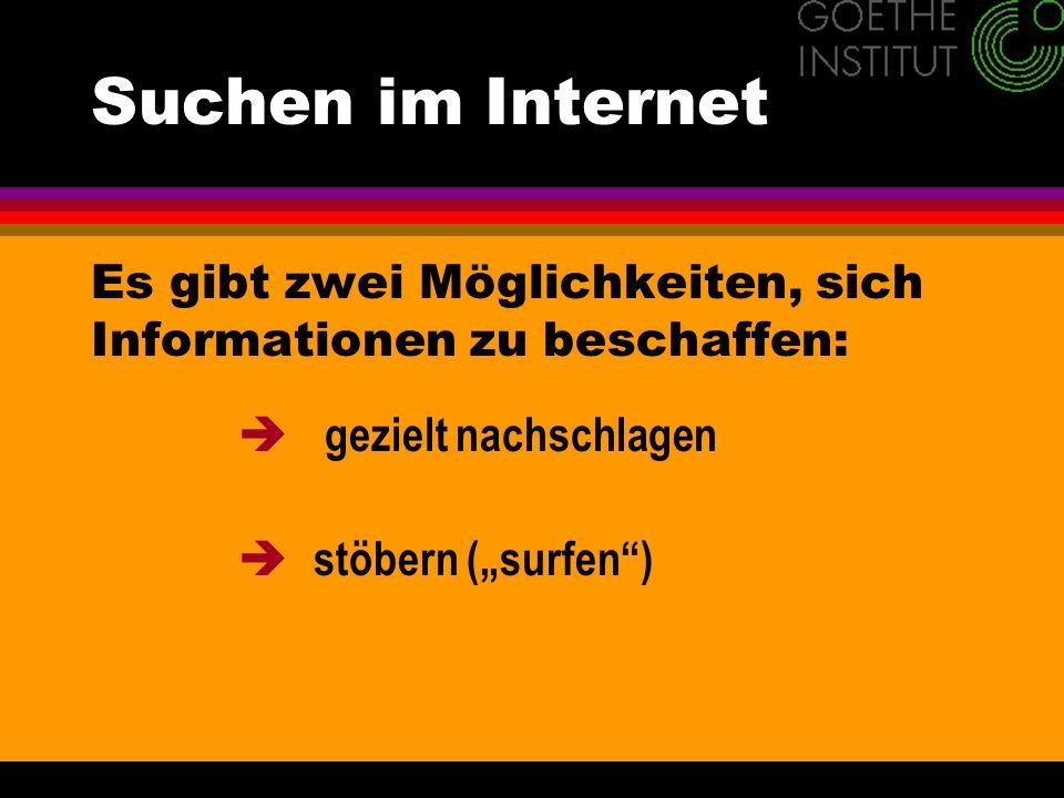 Suchen im Internet Es gibt zwei Möglichkeiten, sich Informationen zu beschaffen: gezielt nachschlagen stöbern (surfen)