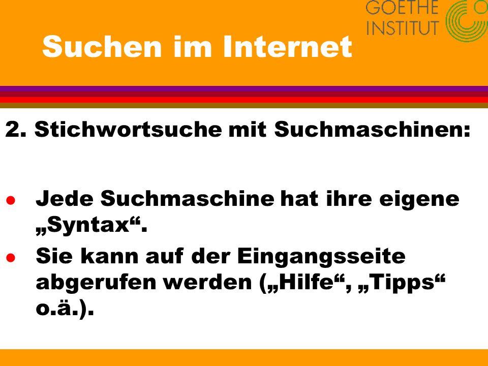 Suchen im Internet 2. Stichwortsuche mit Suchmaschinen: l Jede Suchmaschine hat ihre eigene Syntax. l Sie kann auf der Eingangsseite abgerufen werden