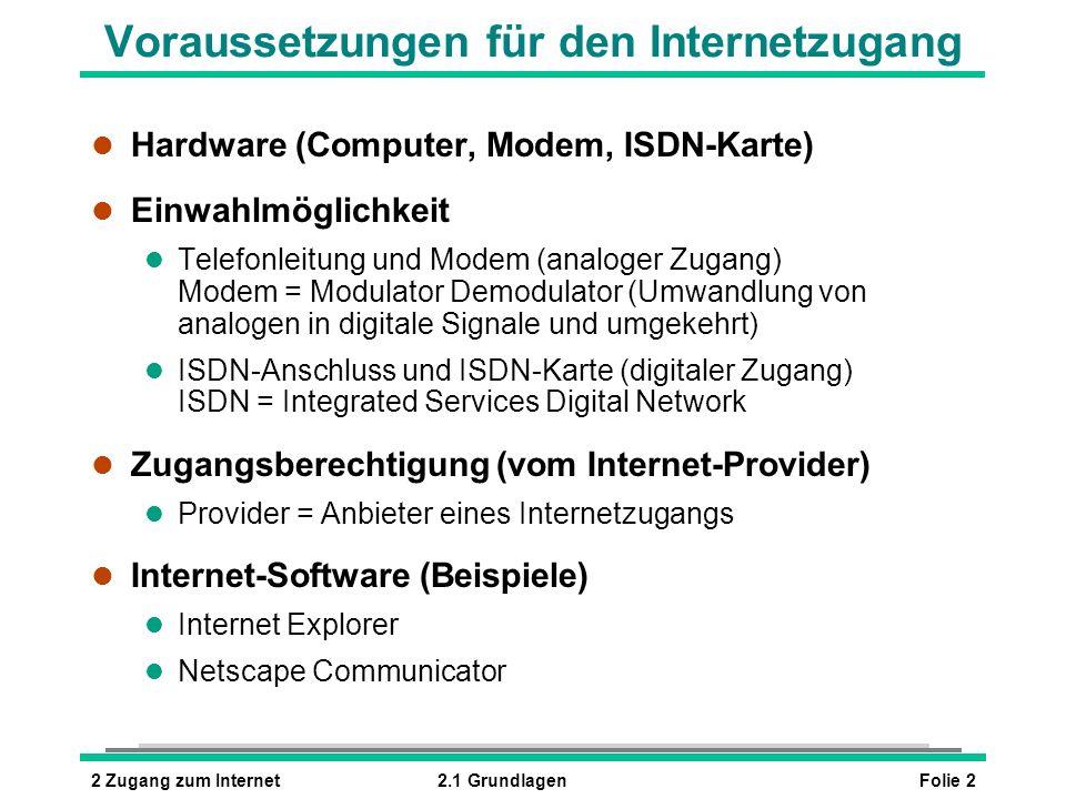 Folie 22 Zugang zum Internet2.1 Grundlagen Voraussetzungen für den Internetzugang l Hardware (Computer, Modem, ISDN-Karte) l Einwahlmöglichkeit l Telefonleitung und Modem (analoger Zugang) Modem = Modulator Demodulator (Umwandlung von analogen in digitale Signale und umgekehrt) l ISDN-Anschluss und ISDN-Karte (digitaler Zugang) ISDN = Integrated Services Digital Network l Zugangsberechtigung (vom Internet-Provider) l Provider = Anbieter eines Internetzugangs l Internet-Software (Beispiele) l Internet Explorer l Netscape Communicator