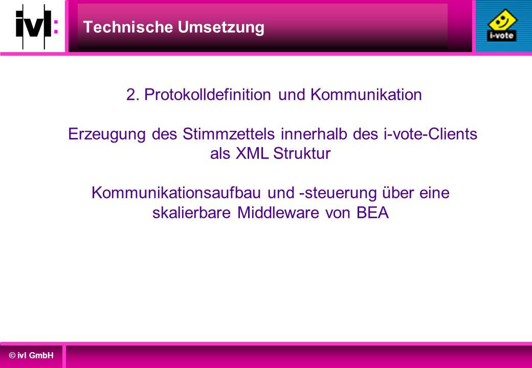 © ivl GmbH Technische Umsetzung 2. Protokolldefinition und Kommunikation Erzeugung des Stimmzettels innerhalb des i-vote-Clients als XML Struktur Komm