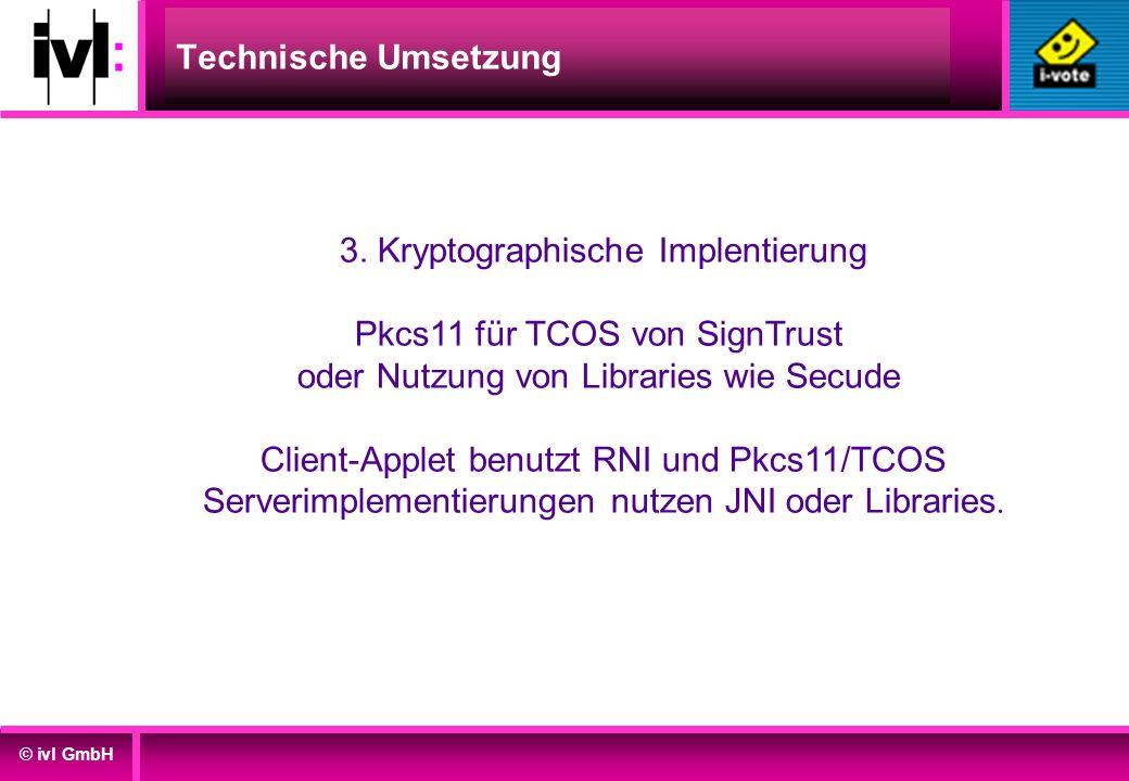 © ivl GmbH Technische Umsetzung 3. Kryptographische Implentierung Pkcs11 für TCOS von SignTrust oder Nutzung von Libraries wie Secude Client-Applet be