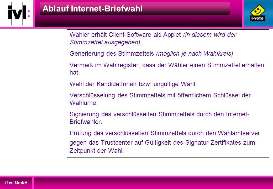 © ivl GmbH Ablauf Internet-Briefwahl Wähler erhält Client-Software als Applet (in diesem wird der Stimmzettel ausgegeben). Generierung des Stimmzettel