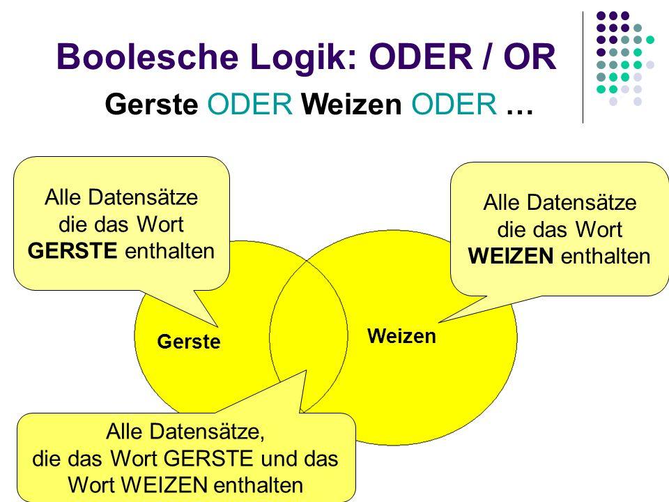 Boolesche Logik: ODER / OR Gerste ODER Weizen ODER … Gerste Weizen Alle Datensätze die das Wort GERSTE enthalten Alle Datensätze die das Wort WEIZEN e