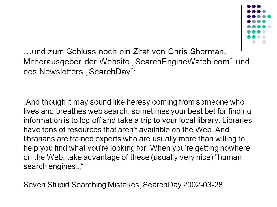 …und zum Schluss noch ein Zitat von Chris Sherman, Mitherausgeber der Website SearchEngineWatch.com und des Newsletters SearchDay: And though it may sound like heresy coming from someone who lives and breathes web search, sometimes your best bet for finding information is to log off and take a trip to your local library.