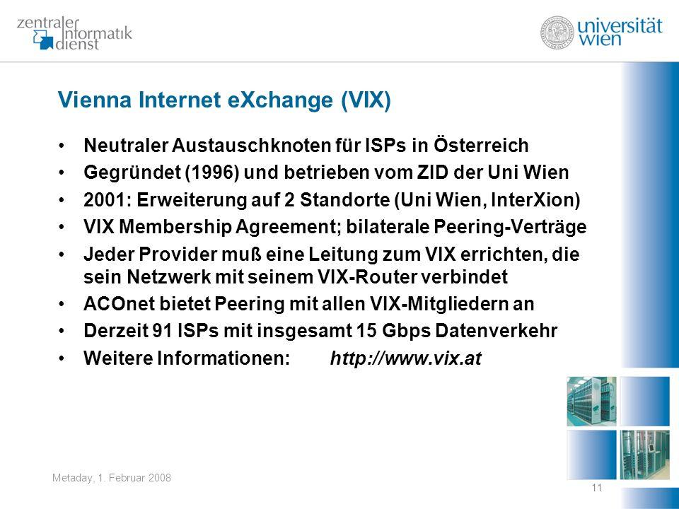 Metaday, 1. Februar 2008 11 Vienna Internet eXchange (VIX) Neutraler Austauschknoten für ISPs in Österreich Gegründet (1996) und betrieben vom ZID der