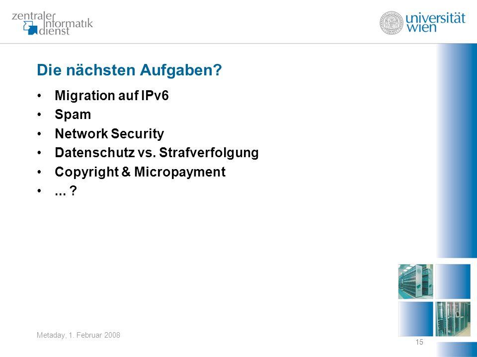 Metaday, 1. Februar 2008 15 Die nächsten Aufgaben? Migration auf IPv6 Spam Network Security Datenschutz vs. Strafverfolgung Copyright & Micropayment..