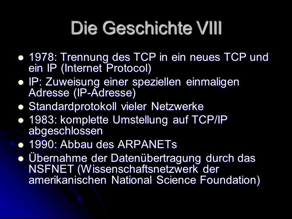 Die Geschichte VIII 1978: Trennung des TCP in ein neues TCP und ein IP (Internet Protocol) 1978: Trennung des TCP in ein neues TCP und ein IP (Interne