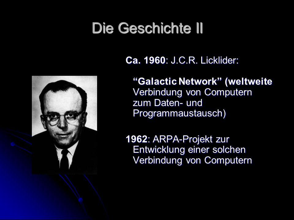 Die Geschichte II Ca. 1960: J.C.R. Licklider: Galactic Network (weltweite Verbindung von Computern zum Daten- und Programmaustausch) 1962: ARPA-Projek