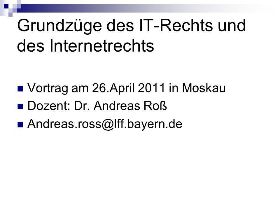 Grundzüge des IT-Rechts und des Internetrechts Vortrag am 26.April 2011 in Moskau Dozent: Dr. Andreas Roß Andreas.ross@lff.bayern.de