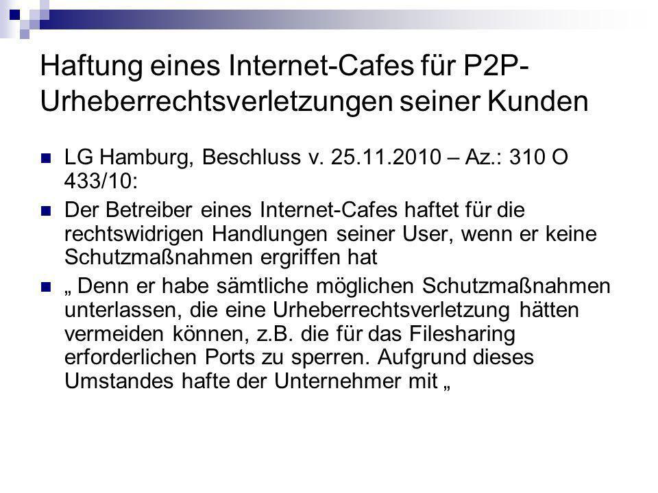 Haftung eines Internet-Cafes für P2P- Urheberrechtsverletzungen seiner Kunden LG Hamburg, Beschluss v. 25.11.2010 – Az.: 310 O 433/10: Der Betreiber e