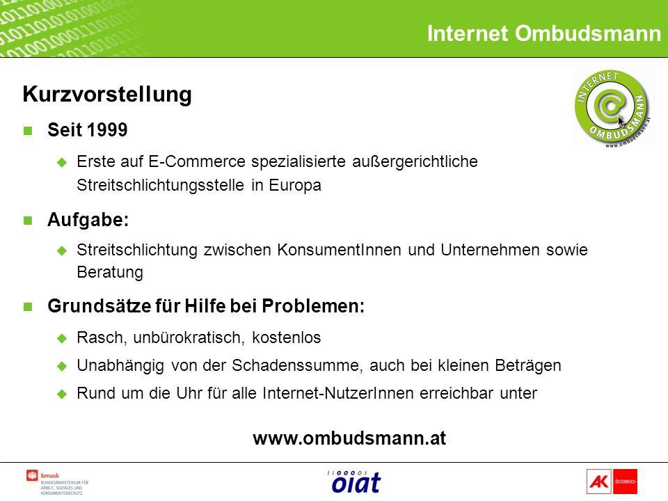 Kurzvorstellung n Seit 1999 u Erste auf E-Commerce spezialisierte außergerichtliche Streitschlichtungsstelle in Europa n Aufgabe: u Streitschlichtung zwischen KonsumentInnen und Unternehmen sowie Beratung n Grundsätze für Hilfe bei Problemen: u Rasch, unbürokratisch, kostenlos u Unabhängig von der Schadenssumme, auch bei kleinen Beträgen u Rund um die Uhr für alle Internet-NutzerInnen erreichbar unter www.ombudsmann.at Internet Ombudsmann