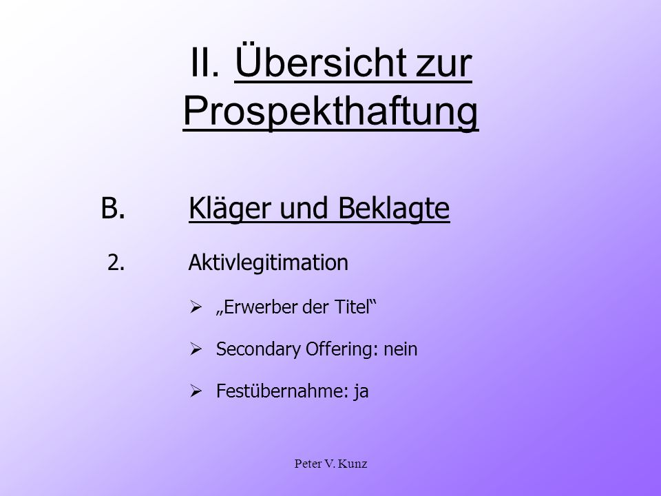 Peter V. Kunz II. Übersicht zur Prospekthaftung B.Kläger und Beklagte 2. Aktivlegitimation Erwerber der Titel Secondary Offering: nein Festübernahme: