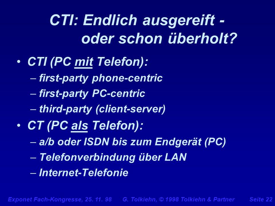 Exponet Fach-Kongresse, 25. 11. 98 G. Tolkiehn, © 1998 Tolkiehn & PartnerSeite 22 CTI: Endlich ausgereift - oder schon überholt? CTI (PC mit Telefon):