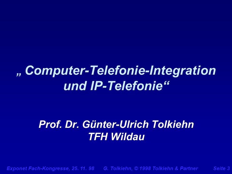 Exponet Fach-Kongresse, 25. 11. 98 G. Tolkiehn, © 1998 Tolkiehn & PartnerSeite 3 Computer-Telefonie-Integration und IP-Telefonie Prof. Dr. Günter-Ulri