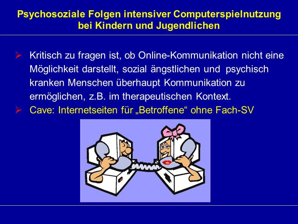 Psychosoziale Folgen intensiver Computerspielnutzung bei Kindern und Jugendlichen Kritisch zu fragen ist, ob Online-Kommunikation nicht eine Möglichke
