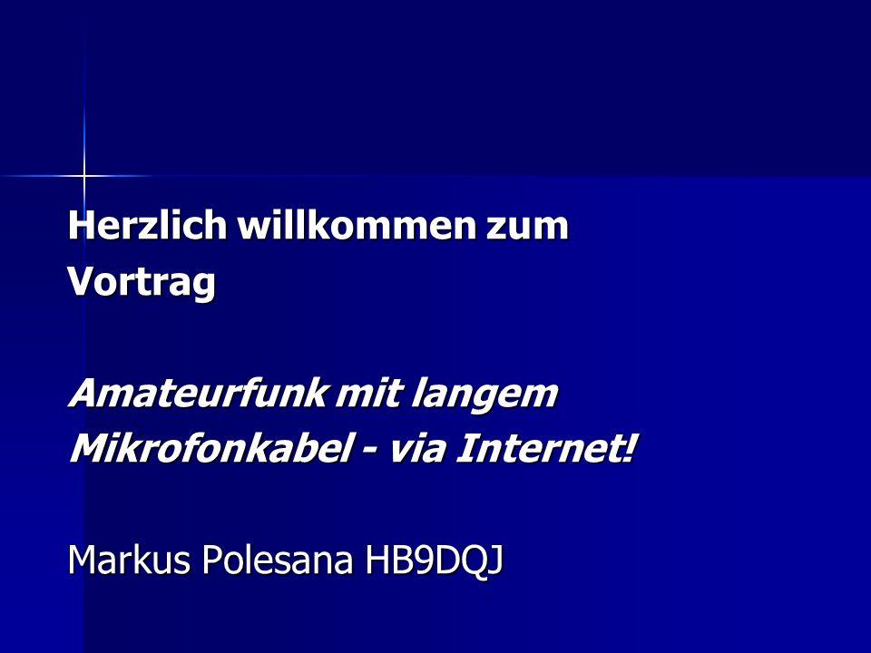 Herzlich willkommen zum Vortrag Amateurfunk mit langem Mikrofonkabel - via Internet! Markus Polesana HB9DQJ