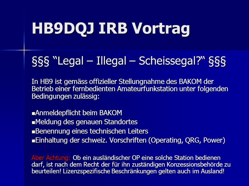 HB9DQJ IRB Vortrag §§§ Legal – Illegal – Scheissegal? §§§ In HB9 ist gemäss offizieller Stellungnahme des BAKOM der Betrieb einer fernbedienten Amateu
