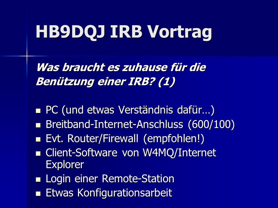 HB9DQJ IRB Vortrag Was braucht es zuhause für die Benützung einer IRB? (1) PC (und etwas Verständnis dafür…) PC (und etwas Verständnis dafür…) Breitba