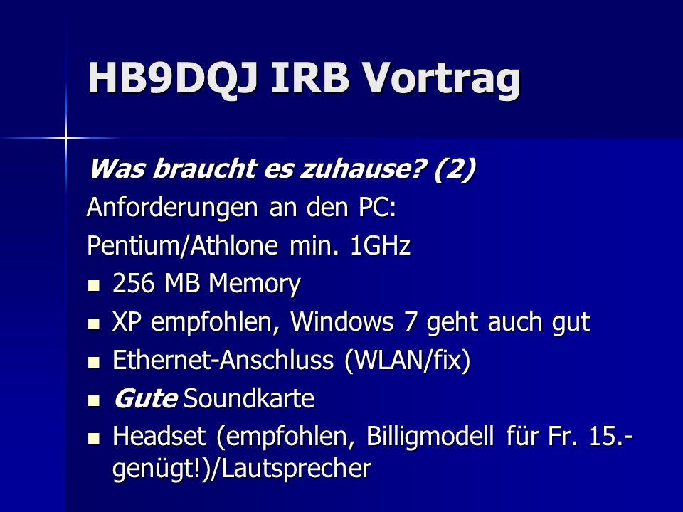 HB9DQJ IRB Vortrag Was braucht es zuhause? (2) Anforderungen an den PC: Pentium/Athlone min. 1GHz 256 MB Memory 256 MB Memory XP empfohlen, Windows 7