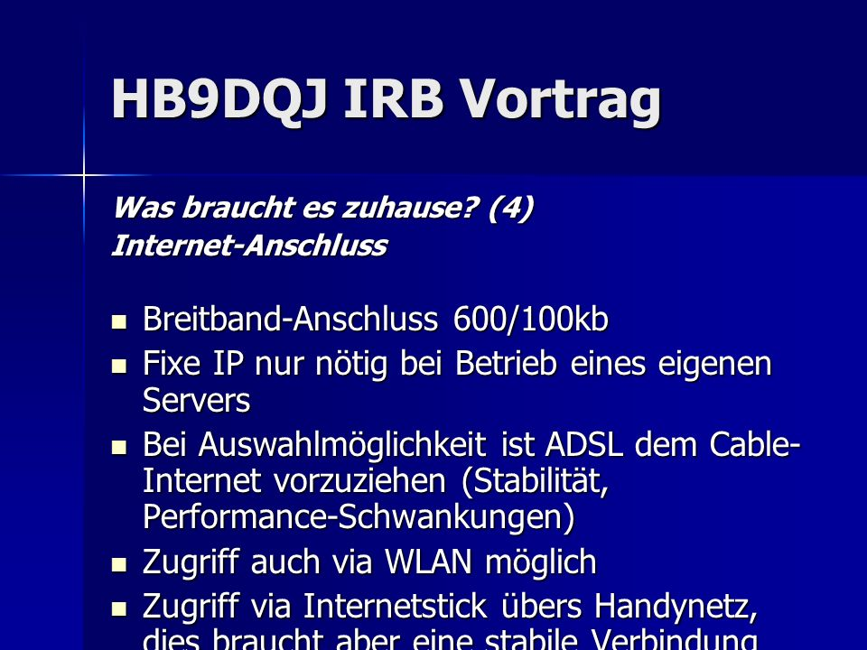 HB9DQJ IRB Vortrag Was braucht es zuhause? (4) Internet-Anschluss Breitband-Anschluss 600/100kb Breitband-Anschluss 600/100kb Fixe IP nur nötig bei Be