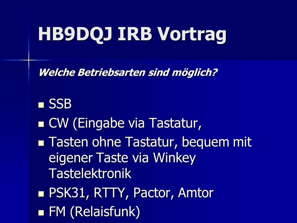 HB9DQJ IRB Vortrag Welche Betriebsarten sind möglich? SSB SSB CW (Eingabe via Tastatur, CW (Eingabe via Tastatur, Tasten ohne Tastatur, bequem mit eig