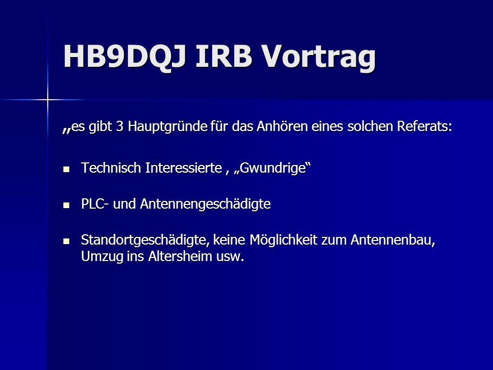 HB9DQJ IRB Vortrag es gibt 3 Hauptgründe für das Anhören eines solchen Referats: es gibt 3 Hauptgründe für das Anhören eines solchen Referats: Technis