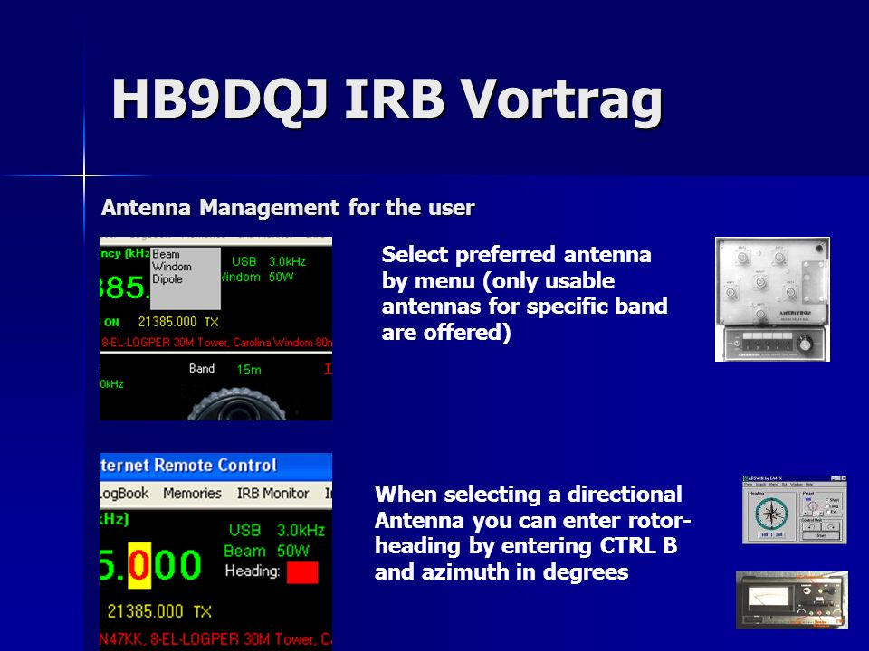 Select preferred antenna by menu (only usable antennas for specific band are offered) When selecting a directional Antenna you can enter rotor- heading by entering CTRL B and azimuth in degrees Antenna Management for the user HB9DQJ IRB Vortrag