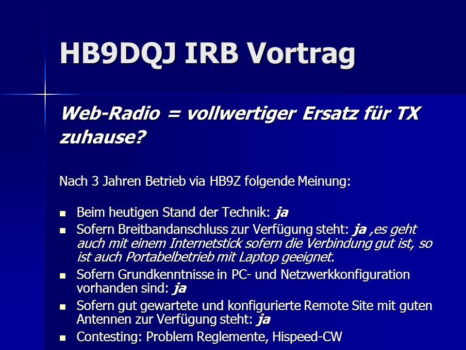 HB9DQJ IRB Vortrag Web-Radio = vollwertiger Ersatz für TX zuhause? Nach 3 Jahren Betrieb via HB9Z folgende Meinung: Beim heutigen Stand der Technik: j