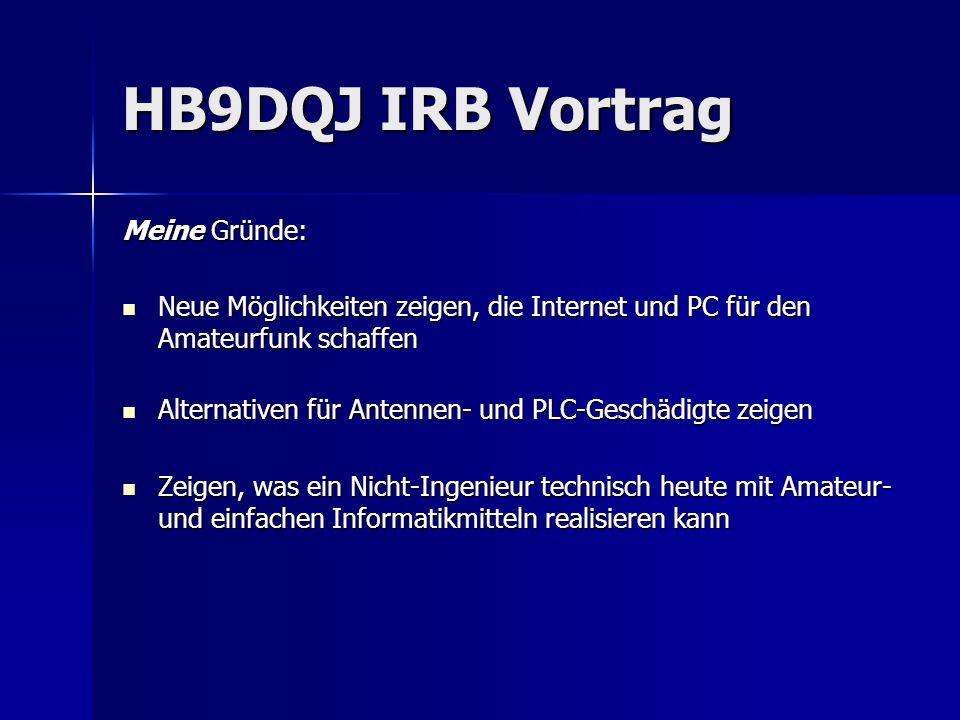 HB9DQJ IRB Vortrag Meine Gründe: Neue Möglichkeiten zeigen, die Internet und PC für den Amateurfunk schaffen Neue Möglichkeiten zeigen, die Internet u