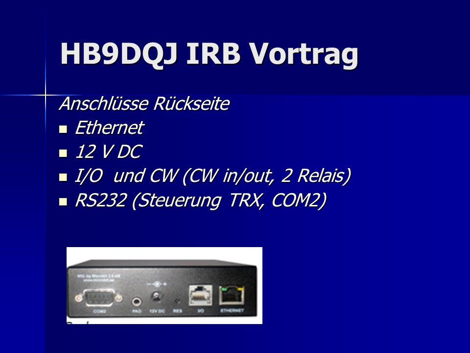 HB9DQJ IRB Vortrag Anschlüsse Rückseite Ethernet Ethernet 12 V DC 12 V DC I/O und CW (CW in/out, 2 Relais) I/O und CW (CW in/out, 2 Relais) RS232 (Ste