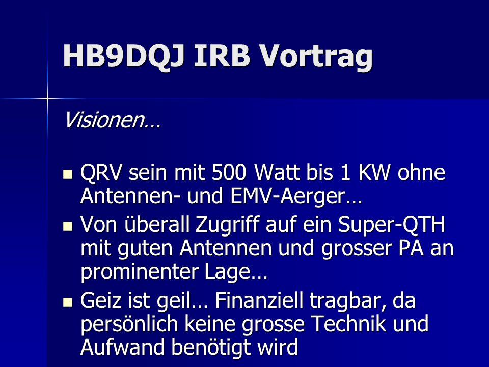 HB9DQJ IRB Vortrag Visionen… QRV sein mit 500 Watt bis 1 KW ohne Antennen- und EMV-Aerger… QRV sein mit 500 Watt bis 1 KW ohne Antennen- und EMV-Aerge