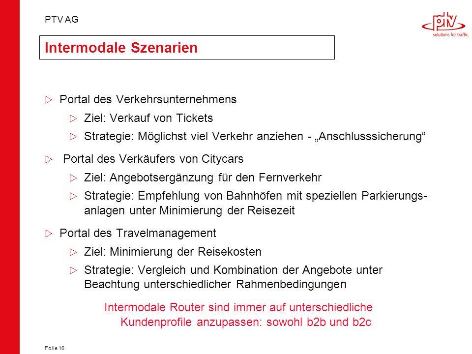 PTV AG Folie 16 Intermodale Szenarien Portal des Verkehrsunternehmens Ziel: Verkauf von Tickets Strategie: Möglichst viel Verkehr anziehen - Anschluss