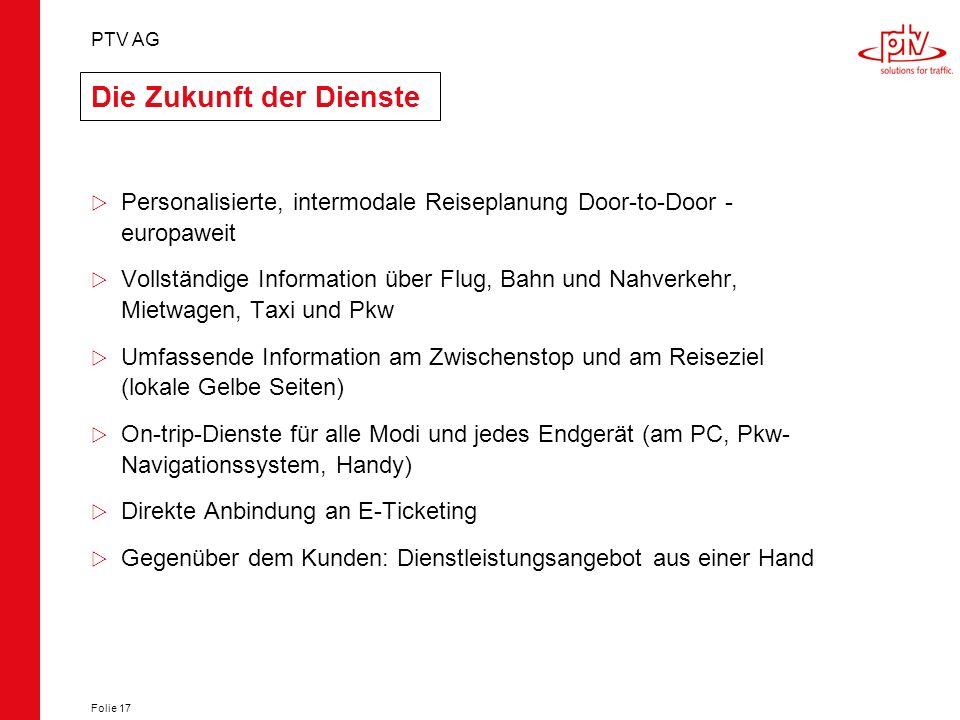 PTV AG Folie 17 Die Zukunft der Dienste Personalisierte, intermodale Reiseplanung Door-to-Door - europaweit Vollständige Information über Flug, Bahn u