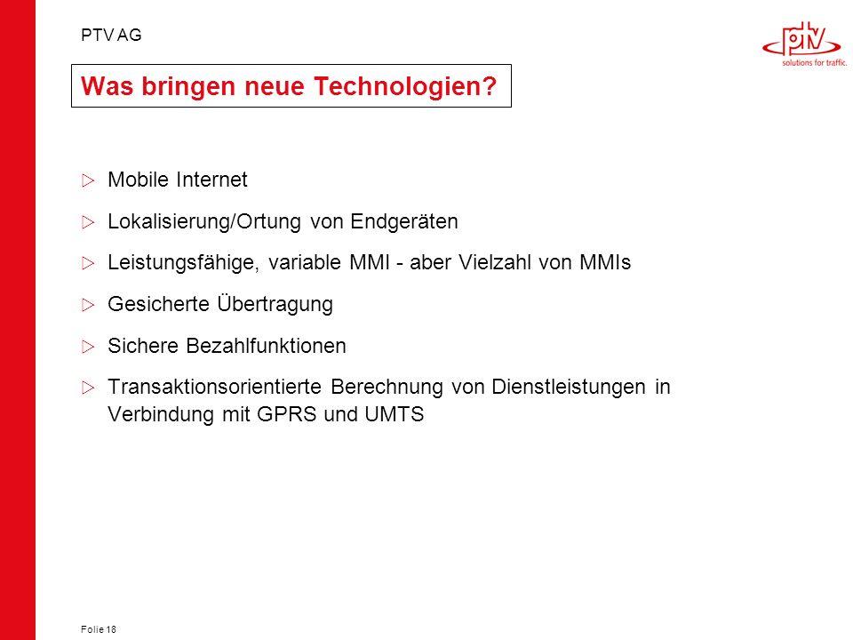 PTV AG Folie 18 Was bringen neue Technologien? Mobile Internet Lokalisierung/Ortung von Endgeräten Leistungsfähige, variable MMI - aber Vielzahl von M