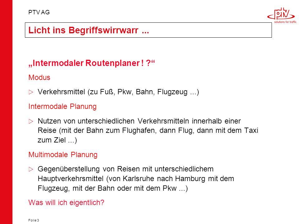 PTV AG Folie 3 Licht ins Begriffswirrwarr... Intermodaler Routenplaner ! ? Modus Verkehrsmittel (zu Fuß, Pkw, Bahn, Flugzeug...) Intermodale Planung N