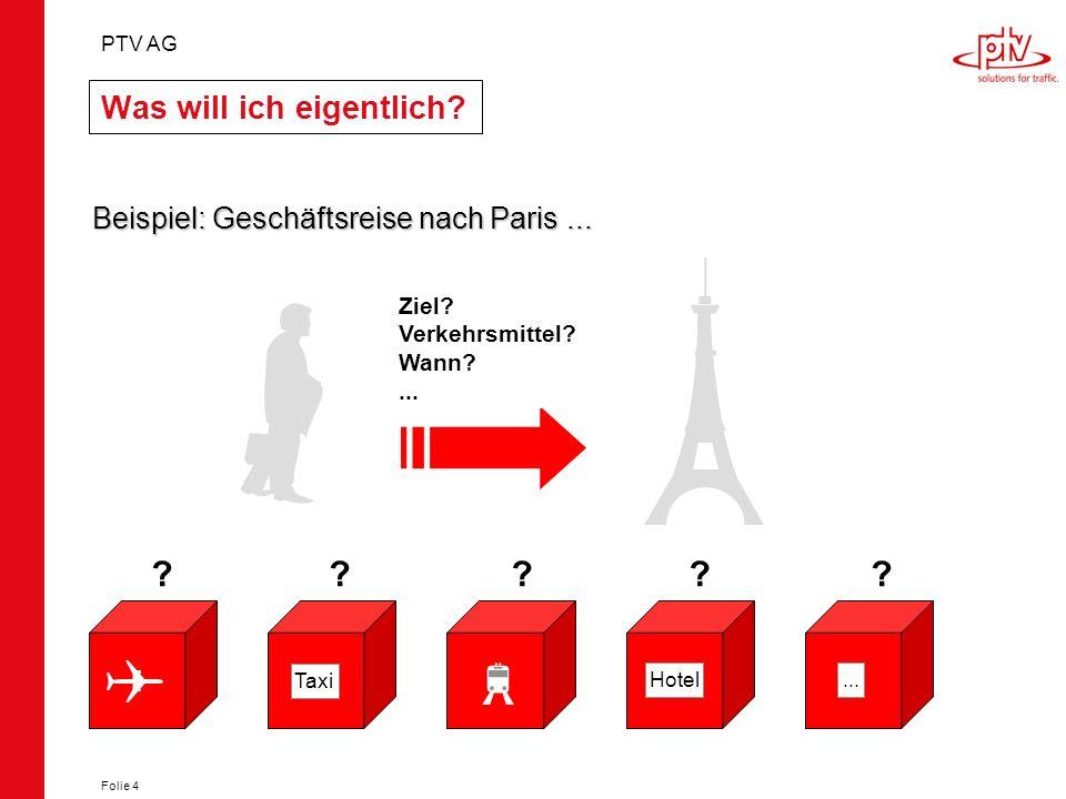PTV AG Folie 4 Was will ich eigentlich? Beispiel: Geschäftsreise nach Paris... Ziel? Verkehrsmittel? Wann?... Taxi Hotel...Hotel ?????