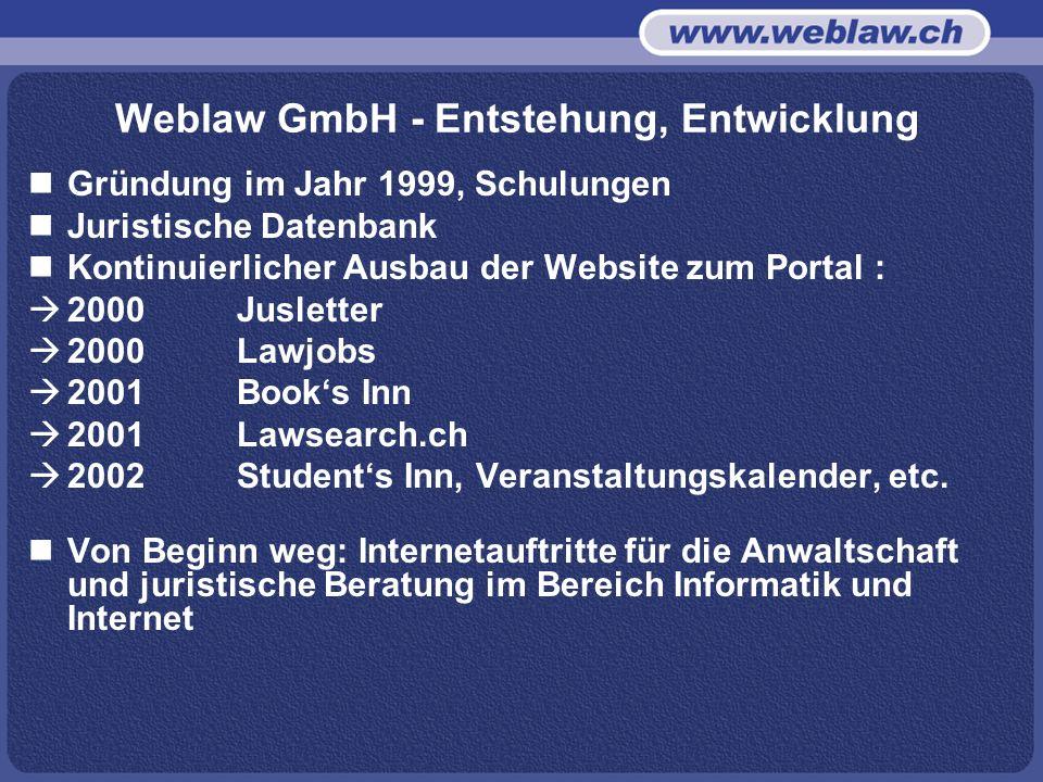 Weblaw GmbH - Entstehung, Entwicklung Gründung im Jahr 1999, Schulungen Juristische Datenbank Kontinuierlicher Ausbau der Website zum Portal : 2000 Jusletter 2000 Lawjobs 2001 Books Inn 2001 Lawsearch.ch 2002Students Inn, Veranstaltungskalender, etc.