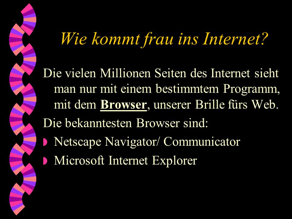 Wie kommt frau ins Internet? PC-Voraussetzungen : w Modem w ISDN-Karte Online-Dienste w T-Online w Compuserve (gehört seit Sommer 98 zu AOL) w AOL