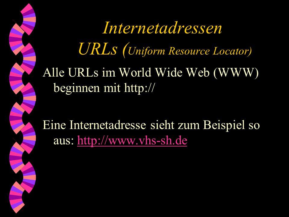 Internetadressen URLs ( Uniform Resource Locator) Alle URLs im World Wide Web (WWW) beginnen mit http:// Eine Internetadresse sieht zum Beispiel so aus: http://www.vhs-sh.de