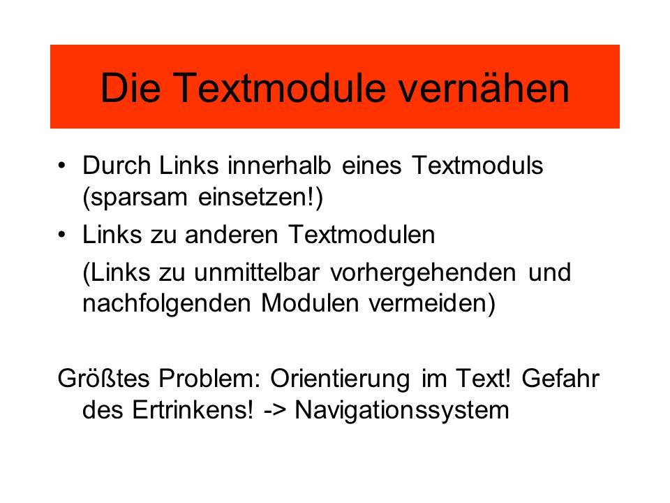 Die Textmodule vernähen Durch Links innerhalb eines Textmoduls (sparsam einsetzen!) Links zu anderen Textmodulen (Links zu unmittelbar vorhergehenden und nachfolgenden Modulen vermeiden) Größtes Problem: Orientierung im Text.