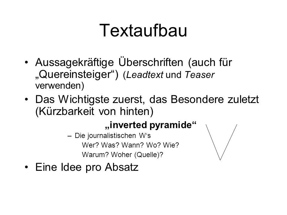 Textaufbau Aussagekräftige Überschriften (auch für Quereinsteiger) (Leadtext und Teaser verwenden) Das Wichtigste zuerst, das Besondere zuletzt (Kürzbarkeit von hinten) inverted pyramide –Die journalistischen Ws Wer.