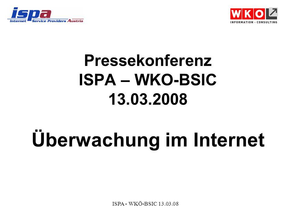 ISPA - WKÖ-BSIC 13.03.08 Pressekonferenz ISPA – WKO-BSIC 13.03.2008 Überwachung im Internet