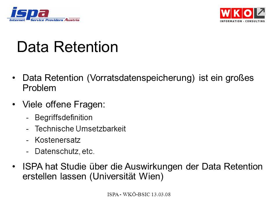 ISPA - WKÖ-BSIC 13.03.08 Data Retention Data Retention (Vorratsdatenspeicherung) ist ein großes Problem Viele offene Fragen: -Begriffsdefinition -Technische Umsetzbarkeit -Kostenersatz -Datenschutz, etc.